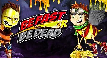 Be fast or be dead